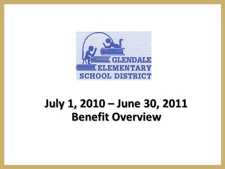 July 1, 2010 – June 30, 2011 Benefit Overview. Annual Open Enrollment  The Glendale open enrollment period for the 2010/2011 employee benefit plan year.