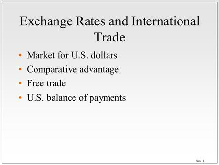 Slide 1 Exchange Rates and International Trade Market for U.S. dollars Comparative advantage Free trade U.S. balance of payments.