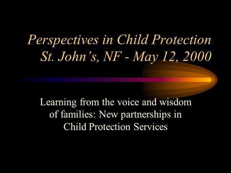 Perspectives in Child Protection St. John's, NF - May 12, 2000 Learning from the voice and wisdom of families: New partnerships in Child Protection Services.