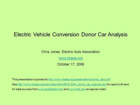Electric Vehicle Conversion Donor Car Analysis Chris Jones, Electric Auto Association  October 17, 2009 This presentation is posted at