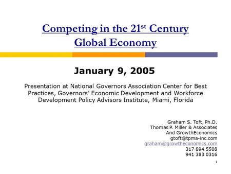 1 Competing in the 21 st Century Global Economy January 9, 2005 Graham S. Toft, Ph.D. Thomas P. Miller & Associates And GrowthEconomics
