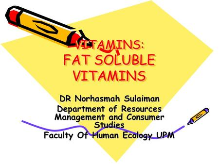 VITAMINS: FAT SOLUBLE VITAMINS DR Norhasmah Sulaiman Department of Resources Management and Consumer Studies Faculty Of Human Ecology UPM.