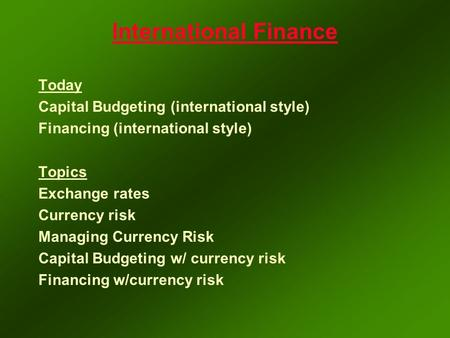International Finance Today Capital Budgeting (international style) Financing (international style) Topics Exchange rates Currency risk Managing Currency.