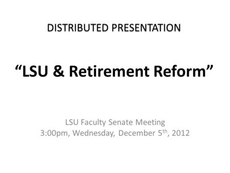"DISTRIBUTED PRESENTATION DISTRIBUTED PRESENTATION ""LSU & Retirement Reform"" LSU Faculty Senate Meeting 3:00pm, Wednesday, December 5 th, 2012."