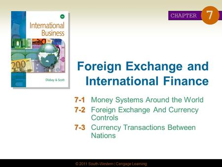 © 2011 South-Western | Cengage Learning Foreign Exchange and International Finance 7-1 7-1Money Systems Around the World 7-2 7-2Foreign Exchange And Currency.