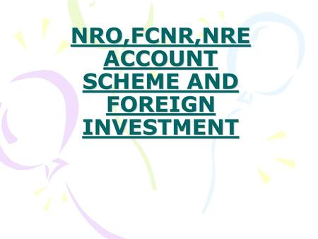 NRO,FCNR,NRE ACCOUNT SCHEME AND FOREIGN INVESTMENT.