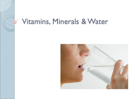 Vitamins, Minerals & Water. Certain vitamins and minerals are needed for the body to function. ◦ 13 vitamins ◦ 22 minerals.