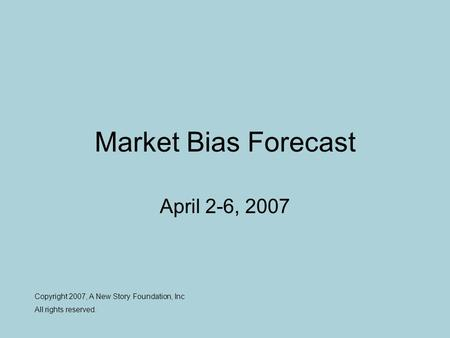 Market Bias Forecast April 2-6, 2007 Copyright 2007, A New Story Foundation, Inc All rights reserved.