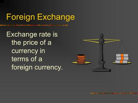 Foreign Exchange Exchange rate is the price of a currency in terms of a foreign currency.