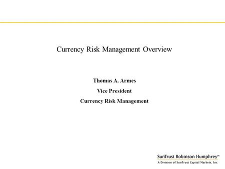 Currency Risk Management Overview Thomas A. Armes Vice President Currency Risk Management.