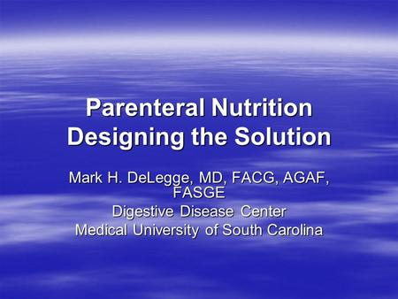 Parenteral Nutrition Designing the Solution Mark H. DeLegge, MD, FACG, AGAF, FASGE Digestive Disease Center Medical University of South Carolina.