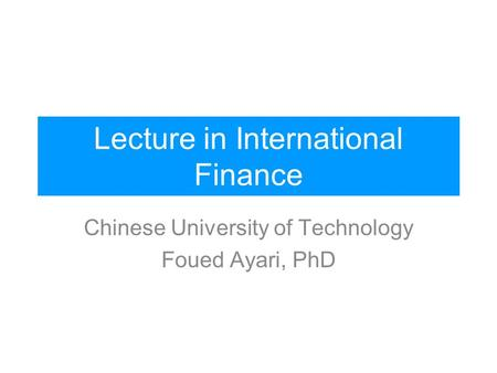 Lecture in International Finance Chinese University of Technology Foued Ayari, PhD.