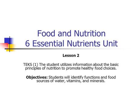 Food and Nutrition 6 Essential Nutrients Unit Lesson 2 TEKS (1) The student utilizes information about the basic principles of nutrition to promote healthy.