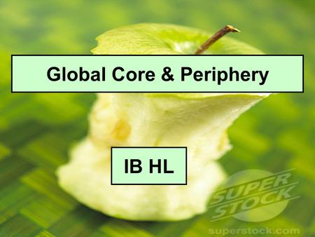 Global Core & Periphery IB HL. The Global Economy – Basic features Single World market – Producers produce to exchange rather than use. Price is determined.