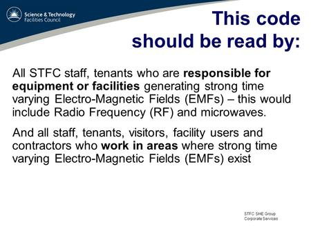 STFC SHE Group Corporate Services This code should be read by: All STFC staff, tenants who are responsible for equipment or facilities generating strong.
