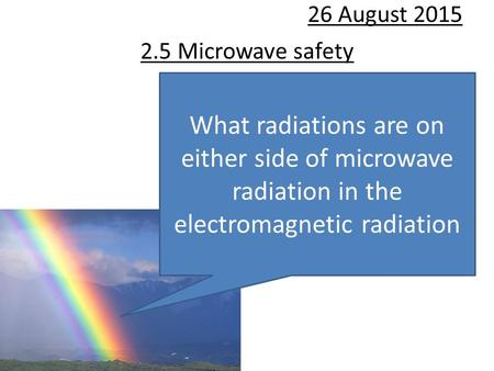 2.5 Microwave safety 26 August 2015 What radiations are on either side of microwave radiation in the electromagnetic radiation.