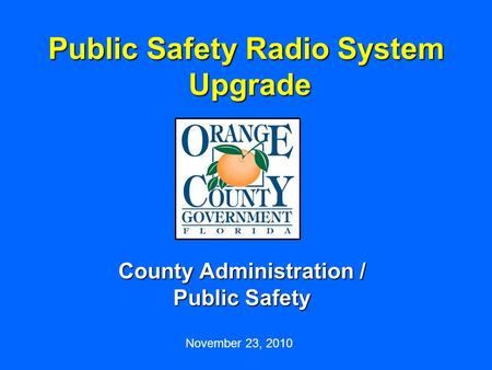 Public Safety Radio System Upgrade County Administration / Public Safety November 23, 2010.