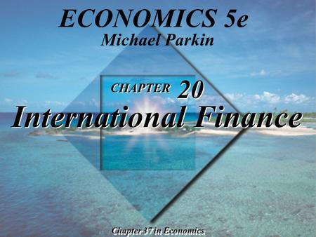CHAPTER 20 International Finance Chapter 37 in Economics Michael Parkin ECONOMICS 5e.