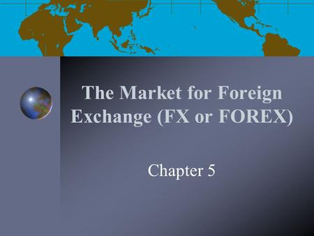 The Market for Foreign Exchange (FX or FOREX)