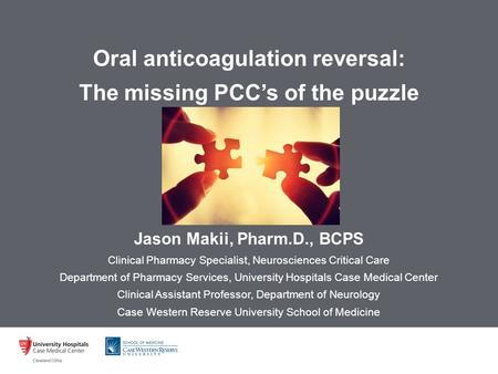 Oral anticoagulation reversal: The missing PCC's of the puzzle Jason Makii, Pharm.D., BCPS Clinical Pharmacy Specialist, Neurosciences Critical Care Department.