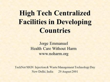 High Tech Centralized Facilities in Developing Countries TechNet/SIGN Injection & Waste Management Technology Day New Delhi, India 29 August 2001 Jorge.