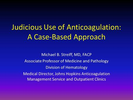 Judicious Use of Anticoagulation: A Case-Based Approach Michael B. Streiff, MD, FACP Associate Professor of Medicine and Pathology Division of Hematology.