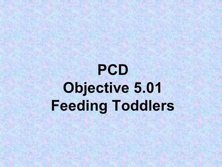 PCD Objective 5.01 Feeding Toddlers. How old are toddler's? 1, 2, & 3 year olds.