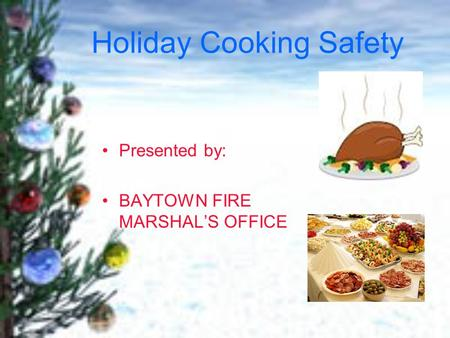 Holiday Cooking Safety Presented by: BAYTOWN FIRE MARSHAL'S OFFICE.