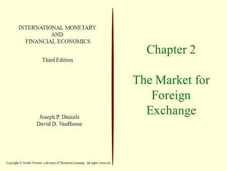 Chapter 2 The Market for Foreign Exchange INTERNATIONAL MONETARY AND FINANCIAL ECONOMICS Third Edition Joseph P. Daniels David D. VanHoose Copyright ©