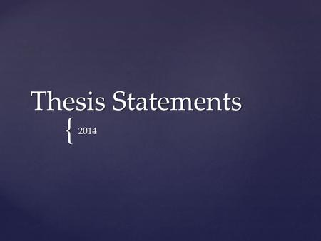 { Thesis Statements 2014.  It declares what you intend to prove.  Not a simple retelling of facts (i.e. a summary)  Must be clear, concise and easy.