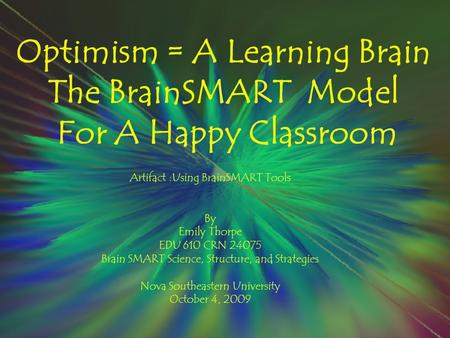 Optimism = A Learning Brain The BrainSMART Model For A Happy Classroom Artifact :Using BrainSMART Tools By Emily Thorpe EDU 610 CRN 24075 Brain SMART Science,