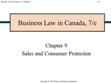 Copyright © 2005 Pearson Education Canada Inc. Business Law in Canada, 7/e, Chapter 9 Business Law in Canada, 7/e Chapter 9 Sales and Consumer Protection.