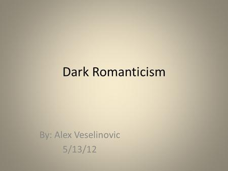 Dark Romanticism By: Alex Veselinovic 5/13/12. What will be covered: Introduction to Dark Romanticism The Social Conditions The Political Conditions The.