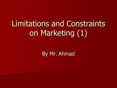 Limitations and Constraints on Marketing (1) By Mr. Ahmad.