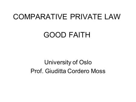 COMPARATIVE PRIVATE LAW GOOD FAITH University of Oslo Prof. Giuditta Cordero Moss.