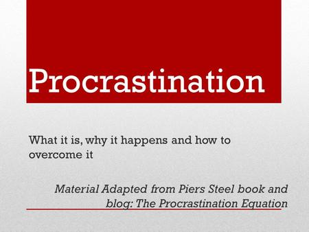 Procrastination What it is, why it happens and how to overcome it Material Adapted from Piers Steel book and blog: The Procrastination Equation.