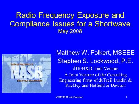 DTR/H&D Joint Venture1 Radio Frequency Exposure and Compliance Issues for a Shortwave May 2008 Matthew W. Folkert, MSEEE Stephen S. Lockwood, P.E. dTR/H&D.
