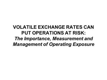 VOLATILE EXCHANGE RATES CAN PUT OPERATIONS AT RISK: The Importance, Measurement and Management of Operating Exposure.