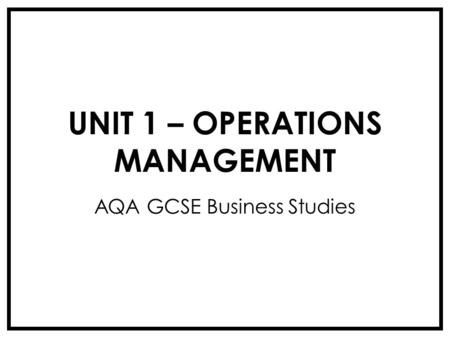 UNIT 1 – OPERATIONS MANAGEMENT