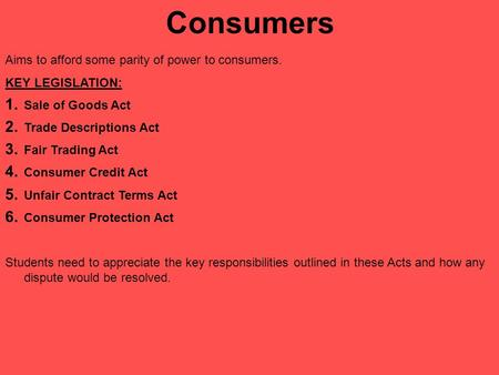 Consumers Aims to afford some parity of power to consumers. KEY LEGISLATION: 1. Sale of Goods Act 2. Trade Descriptions Act 3. Fair Trading Act 4. Consumer.
