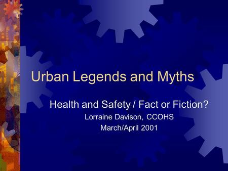 Urban Legends and Myths Health and Safety / Fact or Fiction? Lorraine Davison, CCOHS March/April 2001.