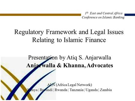 Regulatory Framework and Legal Issues Relating to Islamic Finance Presentation by Atiq S. Anjarwalla Anjarwalla & Khanna, Advocates ALN (Africa Legal Network)