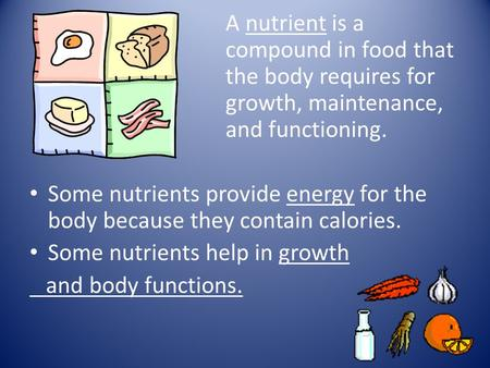 A nutrient is a compound in food that the body requires for growth, maintenance, and functioning. Some nutrients provide energy for the body because they.