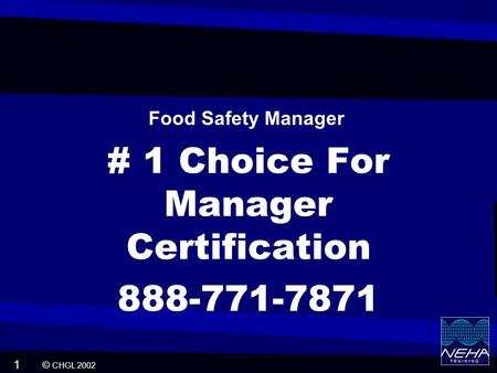 © CHGL 2002 1 # 1 Choice For Manager Certification 888-771-7871 Food Safety Manager.