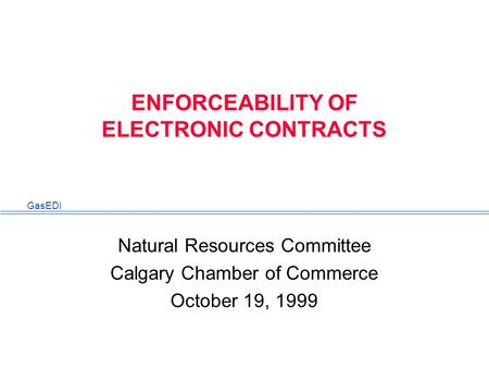 GasEDI ENFORCEABILITY OF ELECTRONIC CONTRACTS Natural Resources Committee Calgary Chamber of Commerce October 19, 1999.