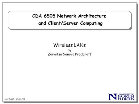 LectA..ppt - 04/06/05 CDA 6505 Network Architecture and Client/Server Computing Wireless LANs by Zornitza Genova Prodanoff.