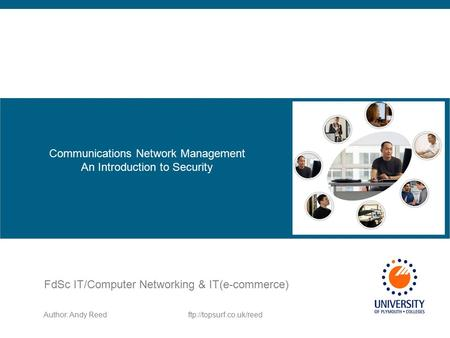 Author: Andy Reedftp://topsurf.co.uk/reed FdSc IT/Computer Networking & IT(e-commerce) Communications Network Management An Introduction to Security.
