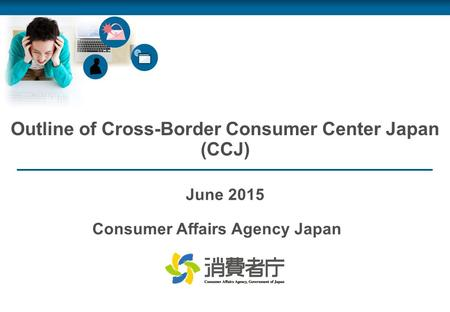 Outline of Cross-Border Consumer Center Japan (CCJ) June 2015 Consumer Affairs Agency Japan.
