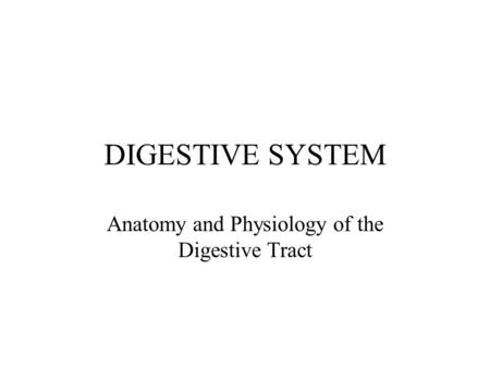 DIGESTIVE SYSTEM Anatomy and Physiology of the Digestive Tract.
