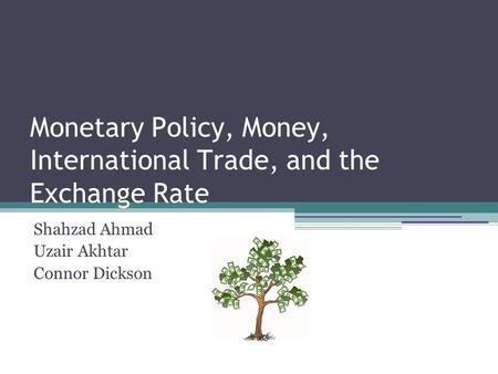 Monetary Policy, Money, International Trade, and the Exchange Rate Shahzad Ahmad Uzair Akhtar Connor Dickson.